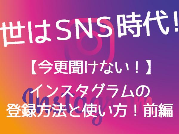 【今更聞けない!】Instagram(インスタグラム)の登録方法と使い方!前編