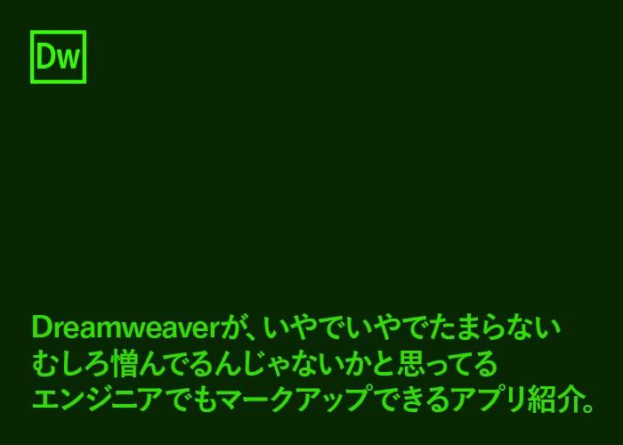Dreamweaverが、いやでいやでたまらない むしろ憎んでるんじゃないかと思ってるエンジニアでも マークアップできるアプリ紹介。