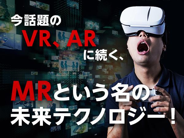 今話題のVR、ARに続く、MRという名の未来テクノロジー!