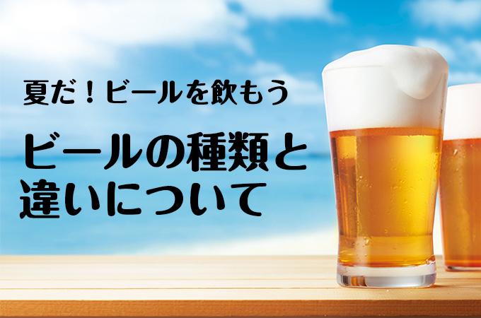 【夏だ!ビールを飲もう】ビールの種類と違いについて