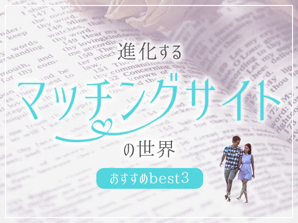 進化するマッチングサイトの世界〜おすすめBest3〜
