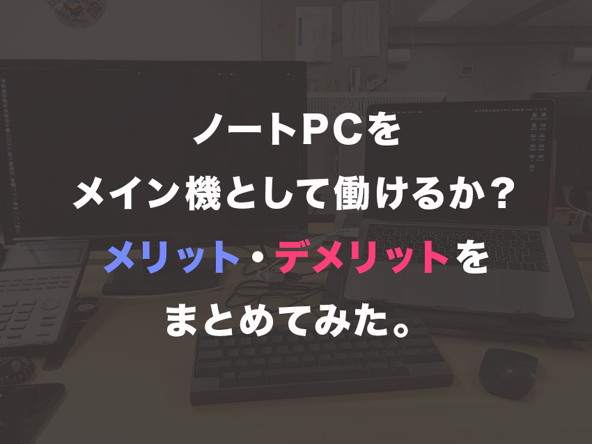 ノートPCをメイン機として働けるか?メリットデメリットをまとめてみた。
