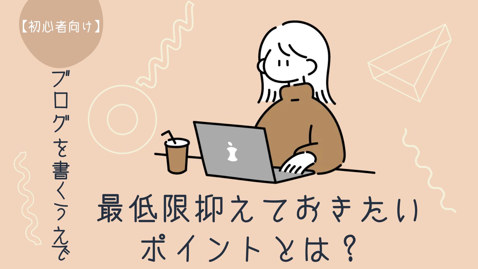 【初心者向け】ブログを書くうえで最低限抑えておきたいポイントとは?