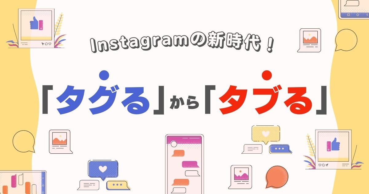 Instagramは「タグる」から「タブる」の新時代!